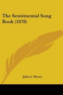 The Sentimental Song Book (1878) - Julia A. Moore