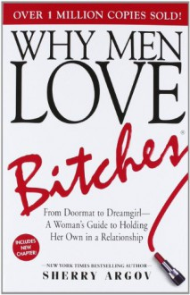 Why Men Love Bitches: From Doormat to Dreamgirl - A Woman's Guide to Holding Her Own in a Relationship - Sherry Argov