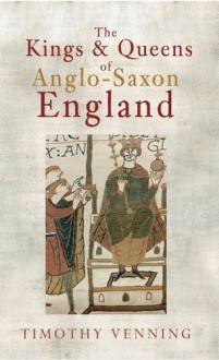 The Kings and Queens of Anglo-Saxon England - Timothy Venning