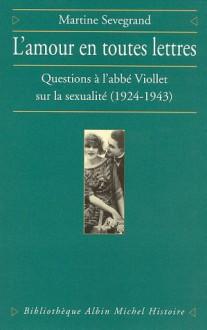 L'Amour En Toutes Lettres: Questions A L'Abbe Viollet Sur La Sexualite, 1924-1943 - Martine Sevegrand