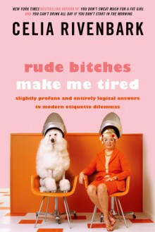 Rude Bitches Make Me Tired: Slightly Profane and Entirely Logical Answers to Modern Etiquette Dilemmas - Celia Rivenbark