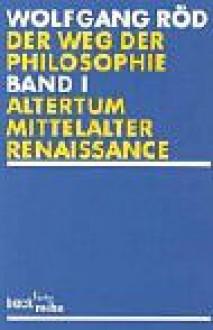 Der Weg der Philosophie 1. Von den Anfängen bis ins 20. Jahrhundert Altertum, Mittelalter, Renaissance. - Wolfgang Röd