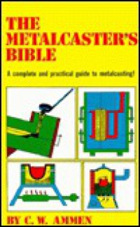The Metalcaster's Bible - C.W. Ammen