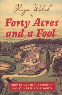 Forty Acres and a Fool: How to Live in the Country and Still Keep Your Sanity - Roger Welsch