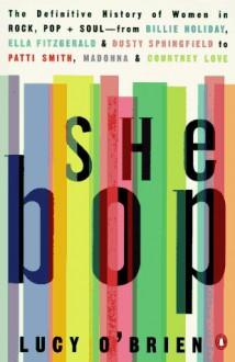 She Bop: The Definitive History of Women in Rock, Pop & Soul - Lucy O'Brien