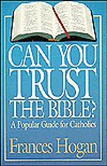 Can You Trust the Bible?: A Popular Guide for Catholics - Frances Hogan