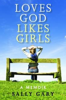 Loves God Likes Girls: A Memoir - Sally Gary
