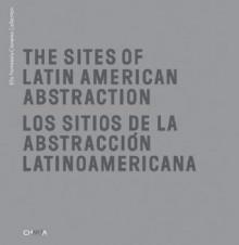 The Sites of Latin American Abstraction/Los Sitios de La Abstraccion Lationoamericana - Juan Ledezma