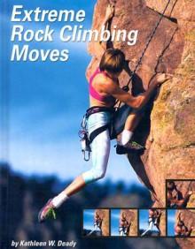 Extreme Rock Climbing Moves - Kathleen W. Deady, Shawn Allen, Steve Allen