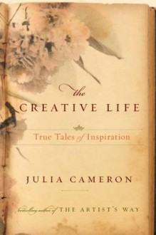 The Creative Life: True Tales of Inspiration - Julia Cameron