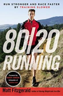 80/20 Running: Run Stronger and Race Faster By Training Slower - Matt Fitzgerald, Robert Johnson