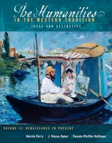 The Humanities in the Western Tradition: Ideas and Aesthetics: Volume II, Renaissance to Present - Marvin Perry, J. Wayne Baker, Pamela Pfeiffer Hollinger