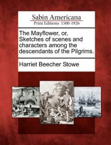 The Mayflower, Or, Sketches of Scenes and Characters Among the Descendants of the Pilgrims. - Harriet Beecher Stowe