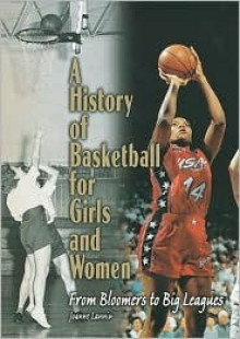 History of Basketball for Girls and Women: From Bloomers to Big Leagues - Joanne Lannin