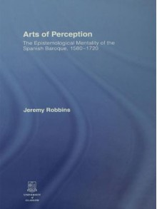 Arts of Perception: The Epistemological Mentality of the Spanish Baroque, 1580-1720 - Jeremy Robbins