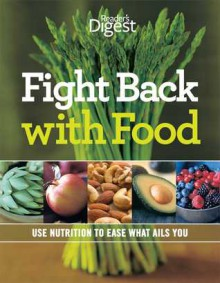 Fight Back With Food: Use Nutrition to Heal What Ails You - Reader's Digest Association