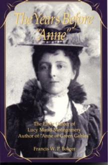 "The Years Before Anne: The Early Career of Lucy Maud Montgomery, Author of ""Anne of Green Gables"" - Francis W.P. Bolger"