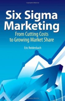 Six Sigma Marketing: From Cutting Costs to Growing Market Share - R. Eric Reidenbach