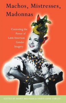 Machos, Mistresses, Madonnas: Contesting the Power of Latin American Gender Imagery - Marit Melhuus