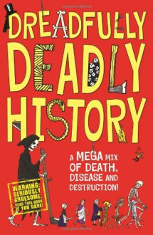 Dreadfully Deadly History: A Mega Mix of Death, Disease and Destruction - Clive Gifford