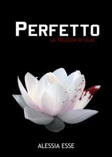 Perfetto (La Trilogia di Lilac #1) - Alessia Esse