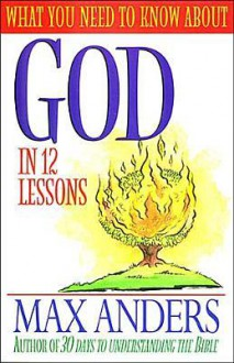 What You Need to Know about God in 12 Lessons: The What You Need to Know Study Guide Series - Max E. Anders