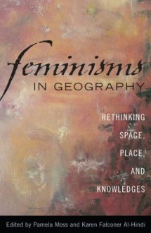 Feminisms in Geography: Rethinking Space, Place, and Knowledges - Pamela Moss, Karen Falconer Al-Hindi, Sybille Bauriedl, Kath Browne