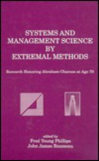 Systems and Management Science by Extremal Methods: Research Honoring Abraham Charnes at Age 70 - Fred Young Phillips