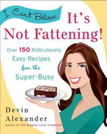 I Can't Believe It's Not Fattening!: Over 150 Ridiculously Easy Recipes for the Super Busy - Devin Alexander