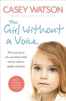 The Girl Without a Voice: The true story of a terrified child whose silence spoke volumes - Casey Watson