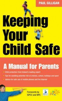 Keeping Your Child Safe: A Manual for Parents - Paul Gilligan