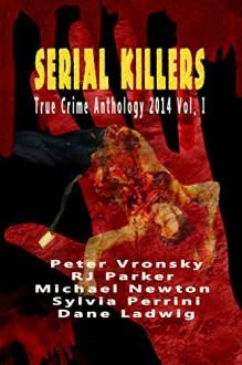 Serial Killers True Crime Anthology: 2014 Vol. I - RJ Parker, Michael Newton, Peter Vronsky, Dane Ladwig, Sylvia Perrini