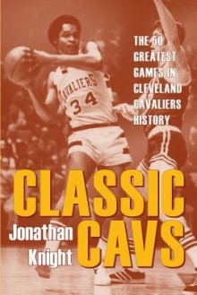 Classic Cavs: The 50 Greatest Games in Cleveland Cavaliers History - Jonathan Knight