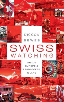 Swiss Watching: Inside Europe's Landlocked Island - Diccon Bewes