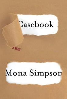 Casebook: A novel - Mona Simpson