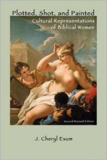 Plotted, Shot, and Painted: Cultural Representations of Biblical Women, Second Revised Edition - J. Cheryl Exum