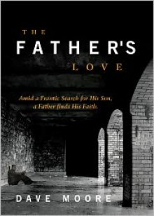 The Father's Love: Amid a Frantic Search for His Son, a Father Finds His Faith - Dave Moore