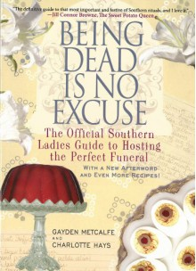 Being Dead Is No Excuse: The Official Southern Ladies Guide to Hosting the Perfect Funeral - Gayden Metcalfe, Charlotte Hays