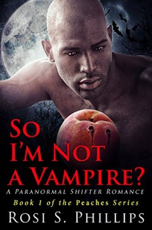 So I'm Not a Vampire? (Peaches - A Paranormal Shifter Romance Book 1) - Rosi S. Phillips