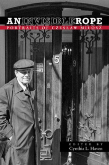 An Invisible Rope: Portraits of Czeslaw Milosz - Cynthia L. Haven