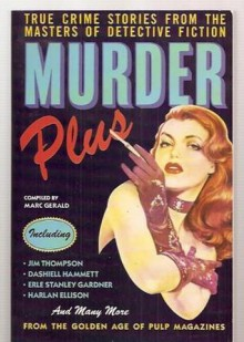 Murder Plus: True Crime Stories From The Masters Of Detective Fiction - Marc Gerald, Dashiell Hammett, Lawrence Treat, Brett Halliday, Craig Rice, Charles Burgess, D.L. Champion, Robert Faherty, Bruno Fischer, Harry Whittington, S.S. Van Dine, Eleazar Lipsky, Robert Block, Patrick Quentin, Stuart Palmer, Darlene Barbaria, Jim Thompson, Harlan
