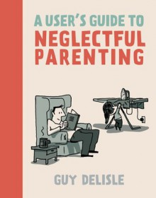 A User's Guide to Neglectful Parenting - Guy Delisle, Helge Dascher