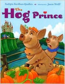The Hog Prince - Sudipta Bardhan-Quallen, Jason Wolff