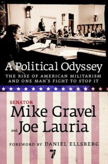 A Political Odyssey: The Rise of American Militarism and One Man's Fight to Stop It - Mike Gravel, Joe Lauria, Daniel Ellsberg