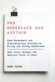 The Workplace Law Advisor: From Harassment And Discrimination Policies To Hiring And Firing Guidelines -- What Every Manager And Employee Needs To Know - Anne Covey