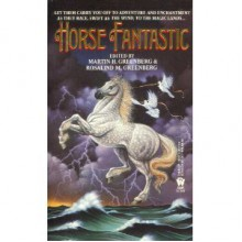 Horse Fantastic - Martin H. Greenberg, Charles Ingrid, Mary Stanton, Jennifer Roberson, Lee Barwood, Judith Tarr, Rosalind M. Greenberg, Mercedes Lackey, Mickey Zucker Reichert, Josepha Sherman, Barry N. Malzberg, Laura Resnick, Constance Ash, Mike Resnick, Barbara Delaplace, Elizabeth M