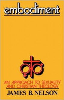 Embodiment: An Approach to Sexuality and Christian Theology - James B. Nelson