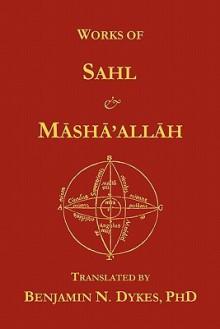 Works of Sahl & Masha'allah - Sahl ibn Bishr, Masha'allah, Benjamin N. Dykes