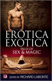 Erotica Exotica: Tales of Sex, Magic, and the Supernatural - Richard Labonté, Nathan Burgoine, David Holly, Lloyd A. Meeker, Eric Arvin, Davem Verne, Johnny Murdoc, Dale Chase, Jeff Mann, Anthony McDonald, Jonathan Asche, Mark Wildur, Evan Gilbert, Jamie Freeman, Gregory L. Norris