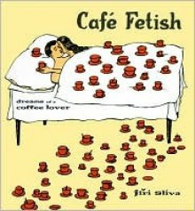 Cafe Fetish: Dreams of a Coffee Lover - Jiri Sliva